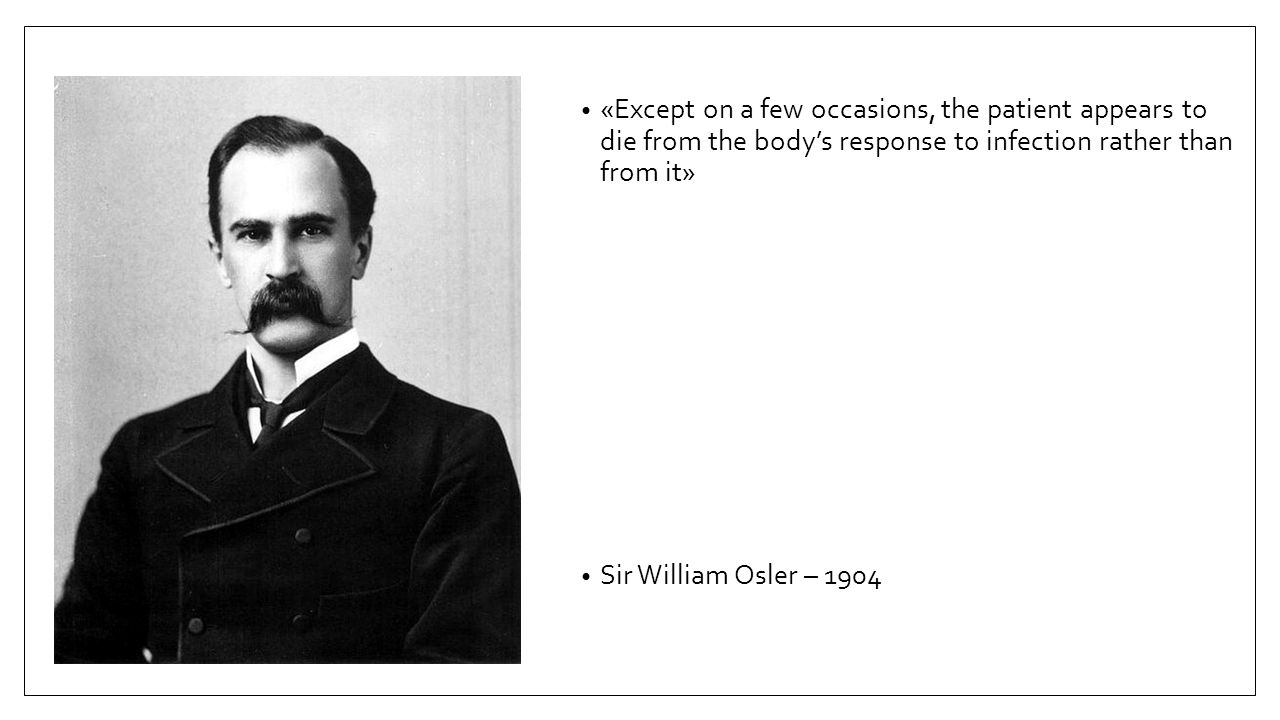«Except on a few occasions, the patient appears to die from the body's response to infection rather than from it» Sir William Osler – 1904