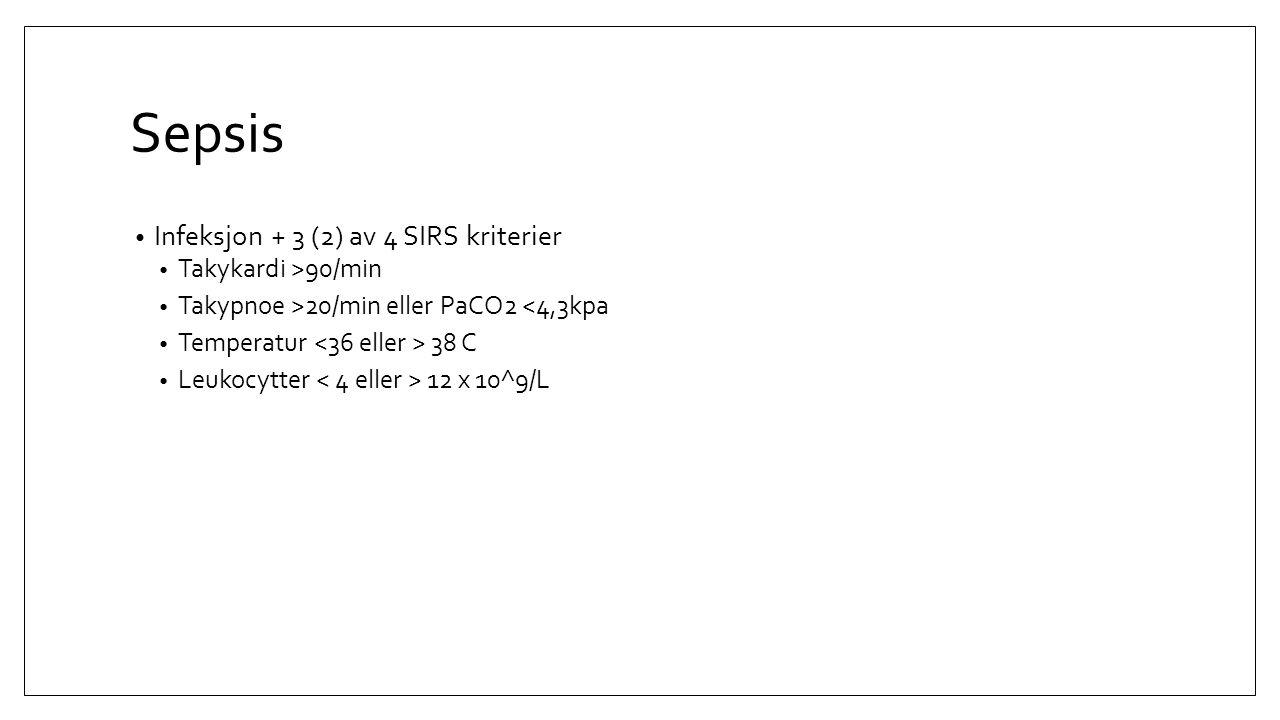 Sepsis Infeksjon + 3 (2) av 4 SIRS kriterier Takykardi >90/min Takypnoe >20/min eller PaCO2 <4,3kpa Temperatur 38 C Leukocytter 12 x 10^9/L