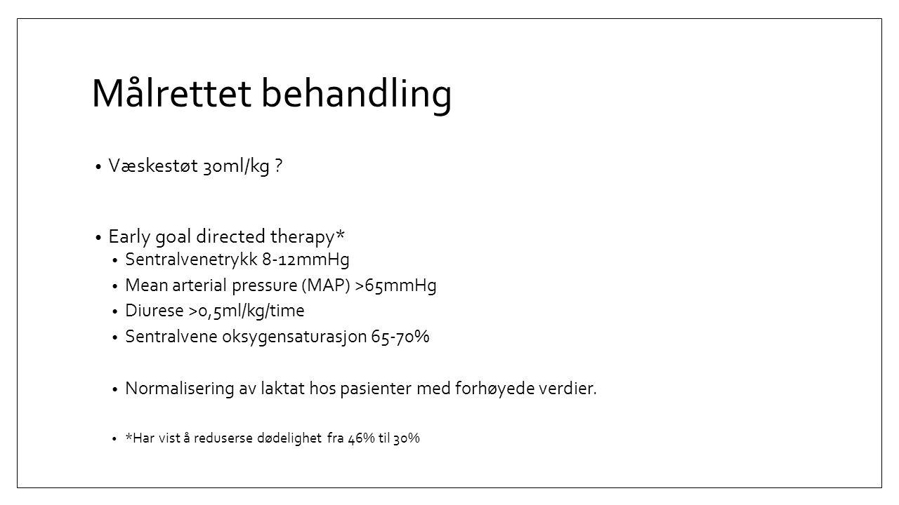 Målrettet behandling Væskestøt 30ml/kg ? Early goal directed therapy* Sentralvenetrykk 8-12mmHg Mean arterial pressure (MAP) >65mmHg Diurese >0,5ml/kg