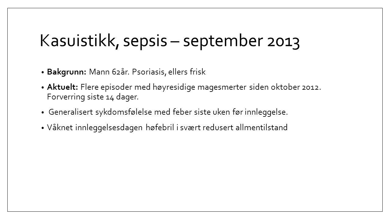 Kasuistikk, sepsis – september 2013 Bakgrunn: Mann 62år. Psoriasis, ellers frisk Aktuelt: Flere episoder med høyresidige magesmerter siden oktober 201