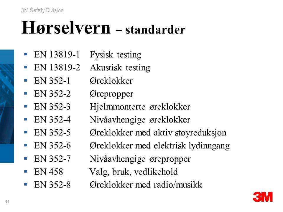 12 3M Safety Division Hørselvern – standarder  EN 13819-1 Fysisk testing  EN 13819-2 Akustisk testing  EN 352-1 Øreklokker  EN 352-2 Ørepropper 