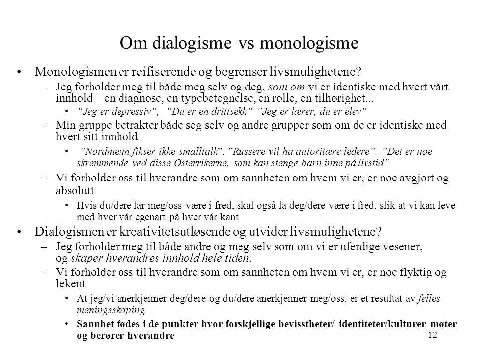 12 Om dialogisme vs monologisme Monologismen er reifiserende og begrenser livsmulighetene? –Jeg forholder meg til både meg selv og deg, som om vi er i