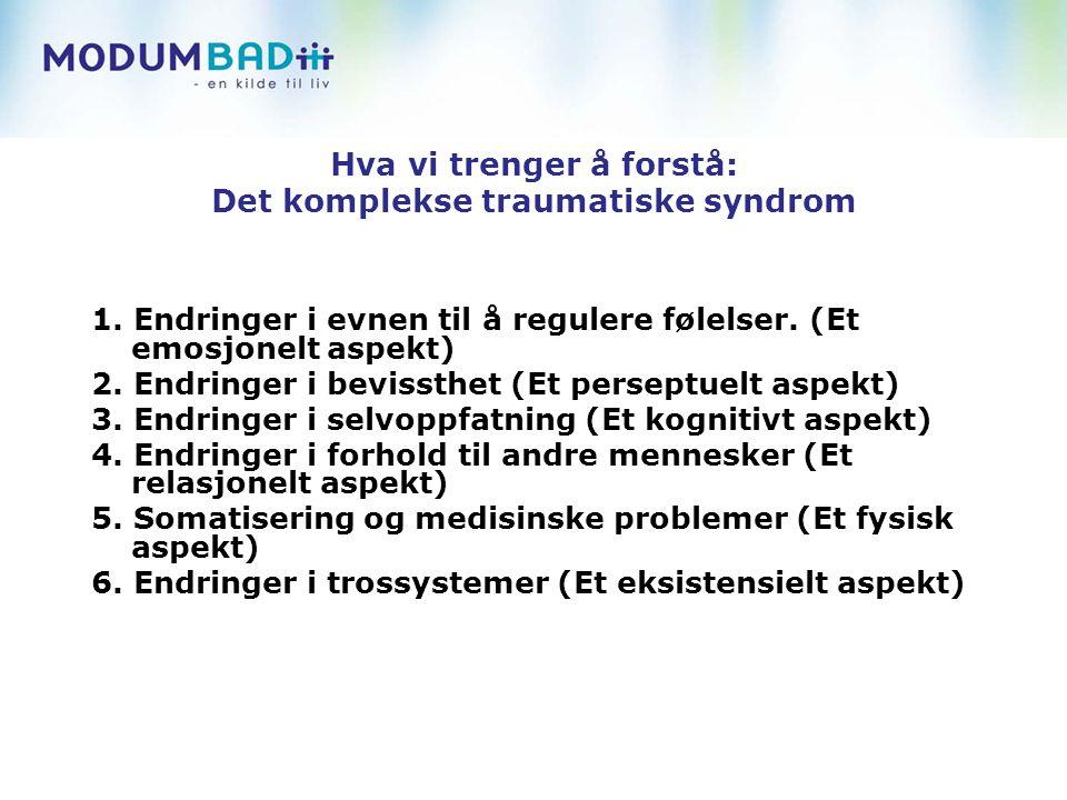 Hva vi trenger å forstå: Det komplekse traumatiske syndrom 1. Endringer i evnen til å regulere følelser. (Et emosjonelt aspekt) 2. Endringer i bevisst