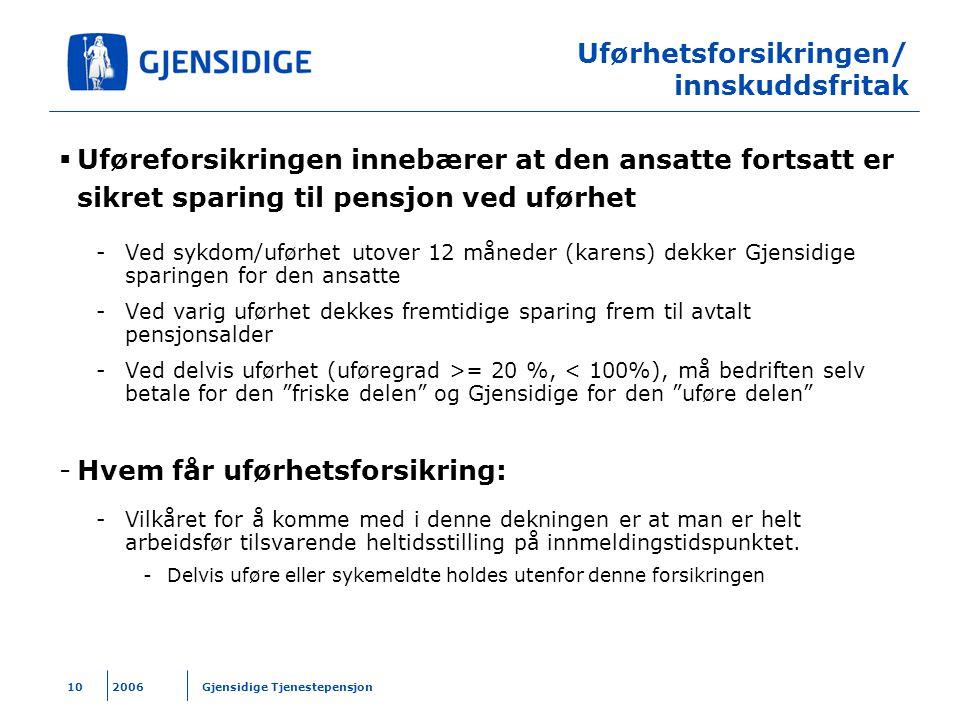 2006 Gjensidige Tjenestepensjon10 Uførhetsforsikringen/ innskuddsfritak  Uføreforsikringen innebærer at den ansatte fortsatt er sikret sparing til pe