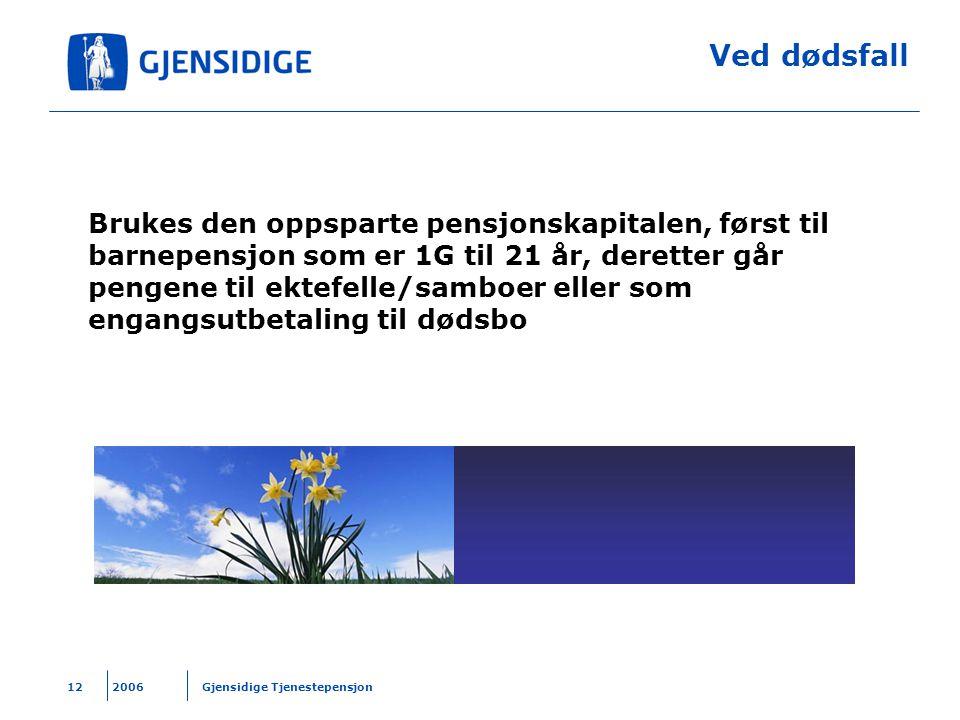 2006 Gjensidige Tjenestepensjon12 Ved dødsfall Brukes den oppsparte pensjonskapitalen, først til barnepensjon som er 1G til 21 år, deretter går pengen