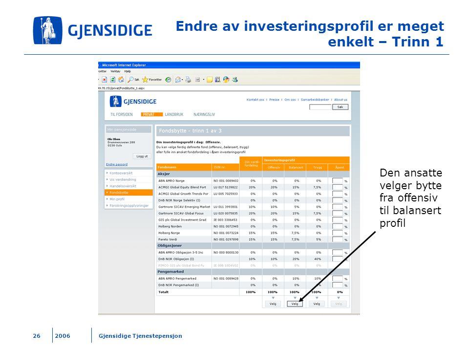 2006 Gjensidige Tjenestepensjon26 Endre av investeringsprofil er meget enkelt – Trinn 1 Den ansatte velger bytte fra offensiv til balansert profil