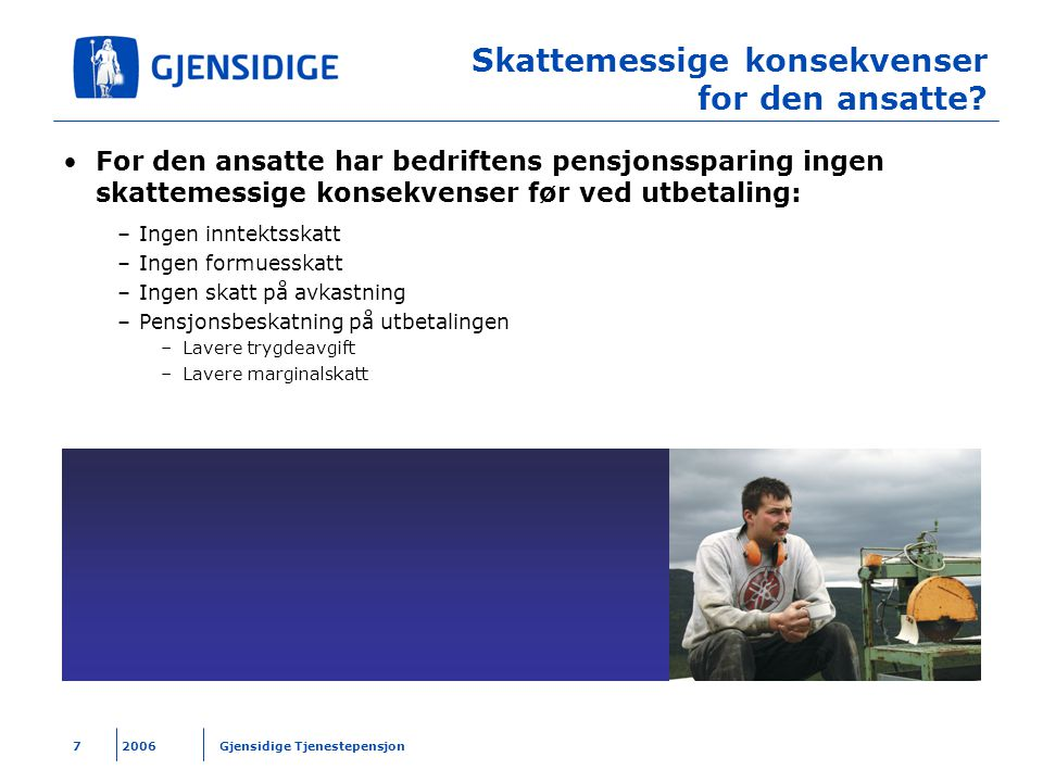 2006 Gjensidige Tjenestepensjon7 Skattemessige konsekvenser for den ansatte? For den ansatte har bedriftens pensjonssparing ingen skattemessige konsek