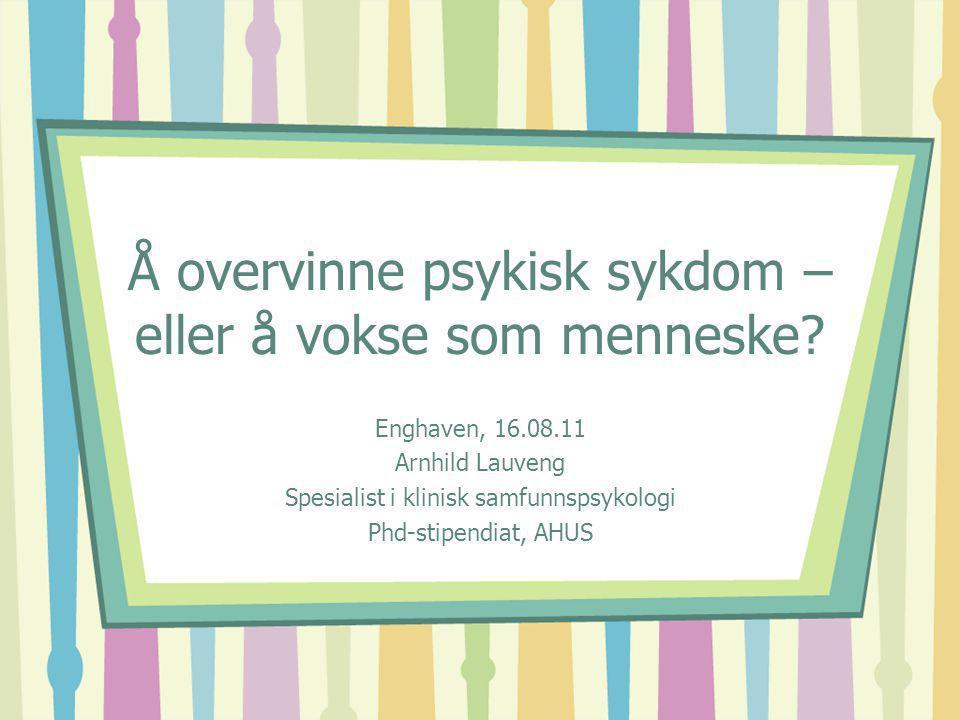 Å overvinne psykisk sykdom – eller å vokse som menneske? Enghaven, 16.08.11 Arnhild Lauveng Spesialist i klinisk samfunnspsykologi Phd-stipendiat, AHU