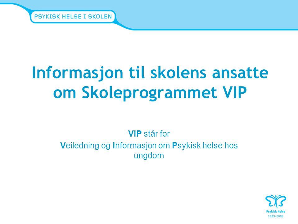 Informasjon til skolens ansatte om Skoleprogrammet VIP VIP står for Veiledning og Informasjon om Psykisk helse hos ungdom