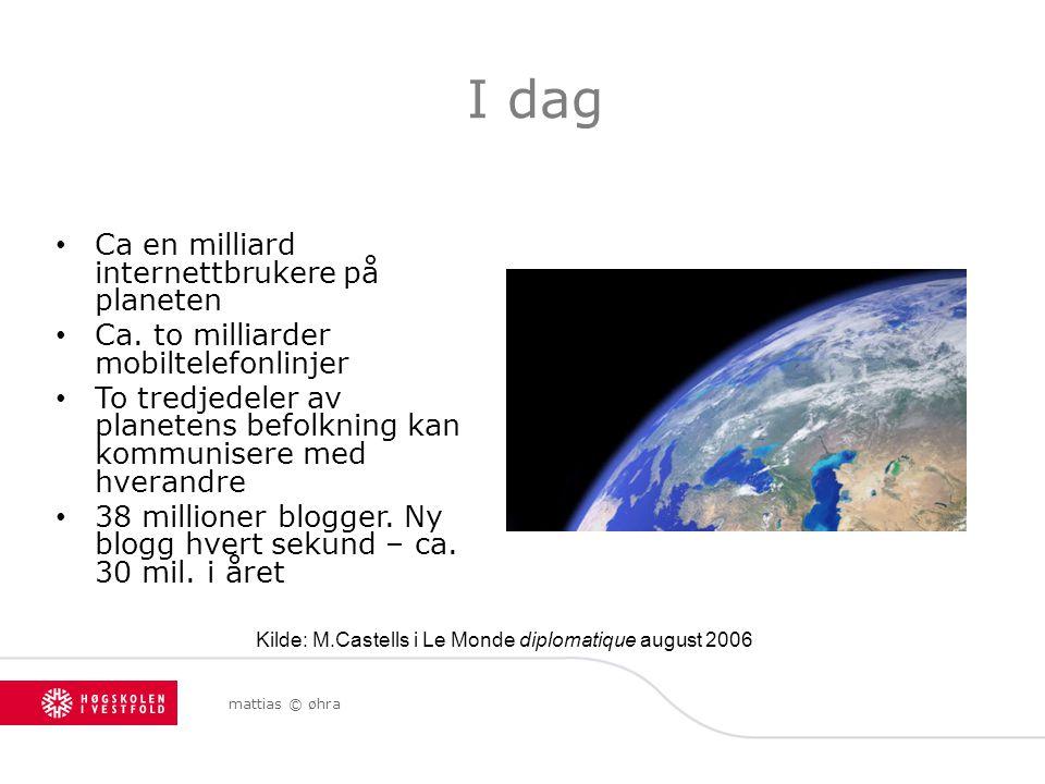 mattias © øhra I dag Ca en milliard internettbrukere på planeten Ca. to milliarder mobiltelefonlinjer To tredjedeler av planetens befolkning kan kommu