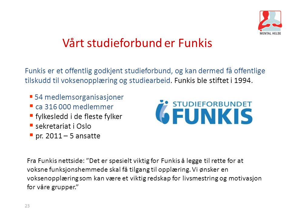 23 Vårt studieforbund er Funkis  54 medlemsorganisasjoner  ca 316 000 medlemmer  fylkesledd i de fleste fylker  sekretariat i Oslo  pr. 2011 – 5
