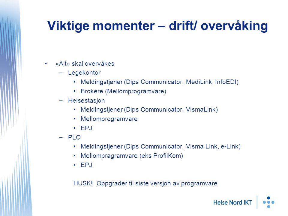 Viktige momenter – drift/ overvåking «Alt» skal overvåkes –Legekontor Meldingstjener (Dips Communicator, MediLink, InfoEDI) Brokere (Mellomprogramvare) –Helsestasjon Meldingstjener (Dips Communicator, VismaLink) Mellomprogramvare EPJ –PLO Meldingstjener (Dips Communicator, Visma Link, e-Link) Mellompragramvare (eks ProfilKom) EPJ HUSK.