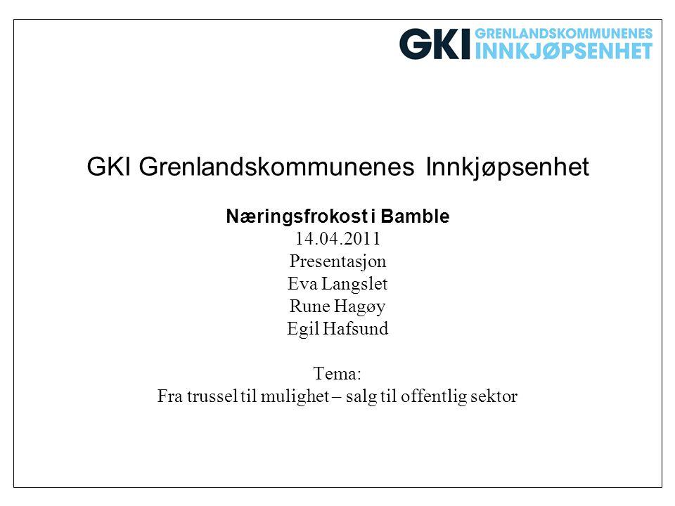 GKI Grenlandskommunenes Innkjøpsenhet Næringsfrokost i Bamble 14.04.2011 Presentasjon Eva Langslet Rune Hagøy Egil Hafsund Tema: Fra trussel til mulig