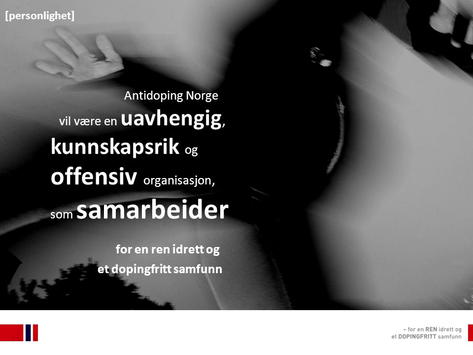 Antidoping Norge vil være en uavhengig, kunnskapsrik og offensiv organisasjon, som samarbeider for en ren idrett og et dopingfritt samfunn [ personlighet ] Antidoping Norge vil være en uavhengig, kunnskapsrik og offensiv organisasjon, som samarbeider for en ren idrett og et dopingfritt samfunn [personlighet]