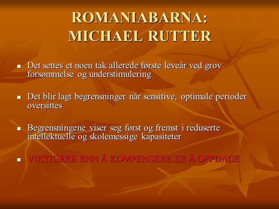 ROMANIABARNA: MICHAEL RUTTER Det settes et noen tak allerede første leveår ved grov forsømmelse og understimulering Det settes et noen tak allerede fø