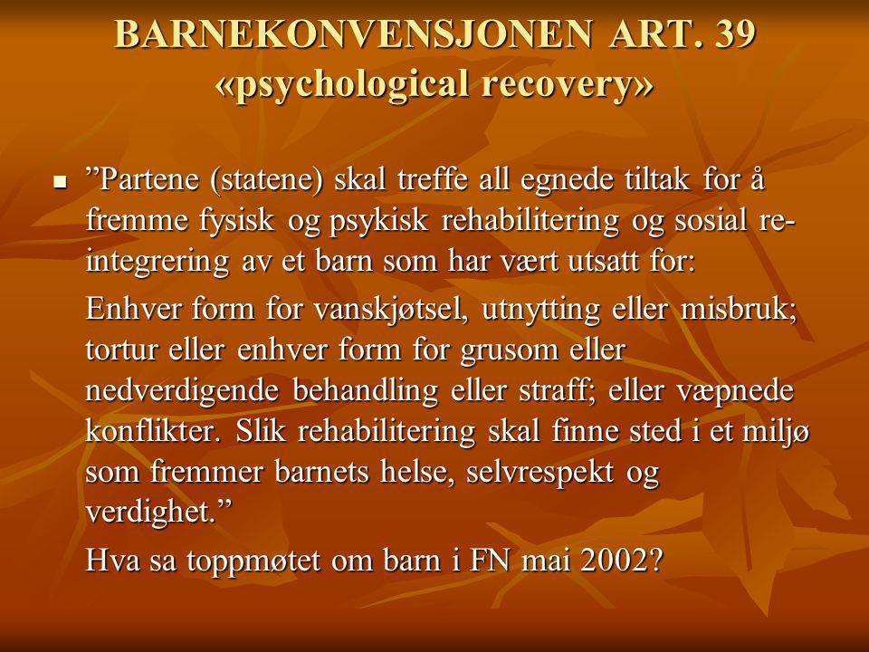 """BARNEKONVENSJONEN ART. 39 «psychological recovery» """"Partene (statene) skal treffe all egnede tiltak for å fremme fysisk og psykisk rehabilitering og s"""