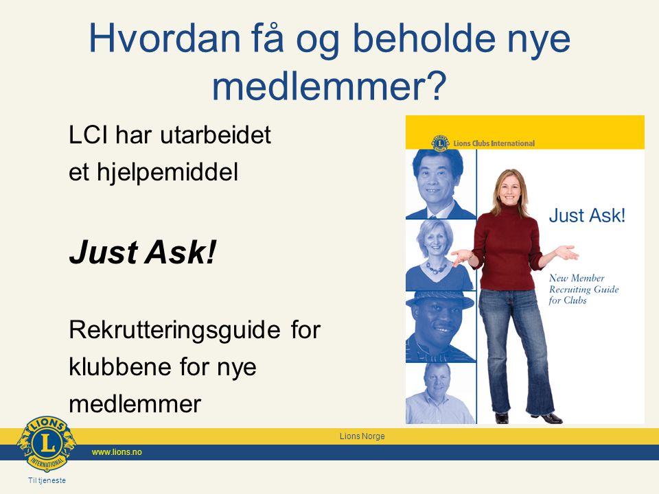 Til tjeneste Lions Norge www.lions.no Just Ask Rekruttering av nye medlemmer består av 4 faser eller trinn: Forbered klubben Etabler en rekrutteringsplan for klubben Implementer rekrutteringsplanen Inkluder det/de nye medlem(mene)