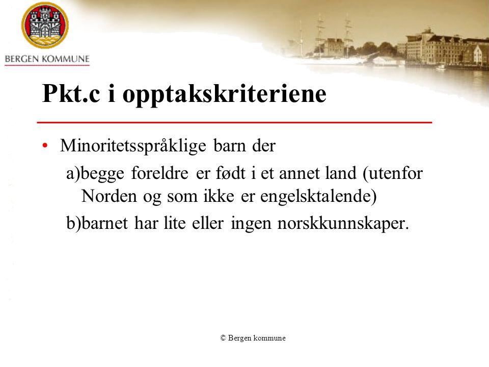 © Bergen kommune Pkt.c i opptakskriteriene Minoritetsspråklige barn der a)begge foreldre er født i et annet land (utenfor Norden og som ikke er engelsktalende) b)barnet har lite eller ingen norskkunnskaper.
