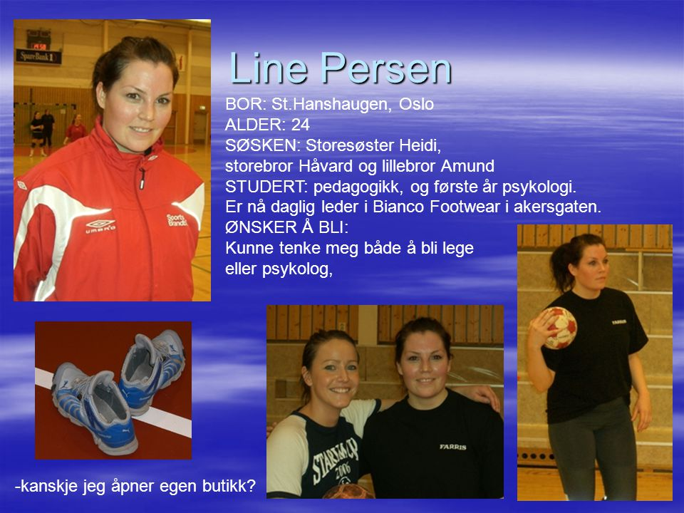 Line Persen BOR: St.Hanshaugen, Oslo ALDER: 24 SØSKEN: Storesøster Heidi, storebror Håvard og lillebror Amund STUDERT: pedagogikk, og første år psykol
