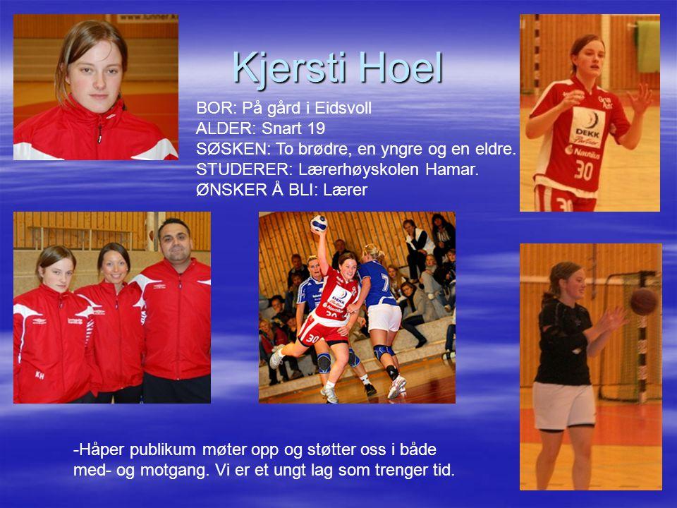 Kjersti Hoel -Håper publikum møter opp og støtter oss i både med- og motgang. Vi er et ungt lag som trenger tid. BOR: På gård i Eidsvoll ALDER: Snart