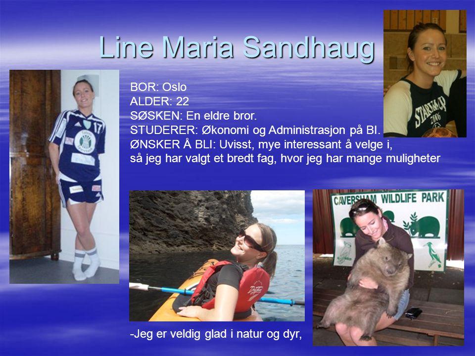 Line Maria Sandhaug BOR: Oslo ALDER: 22 SØSKEN: En eldre bror. STUDERER: Økonomi og Administrasjon på BI. ØNSKER Å BLI: Uvisst, mye interessant å velg