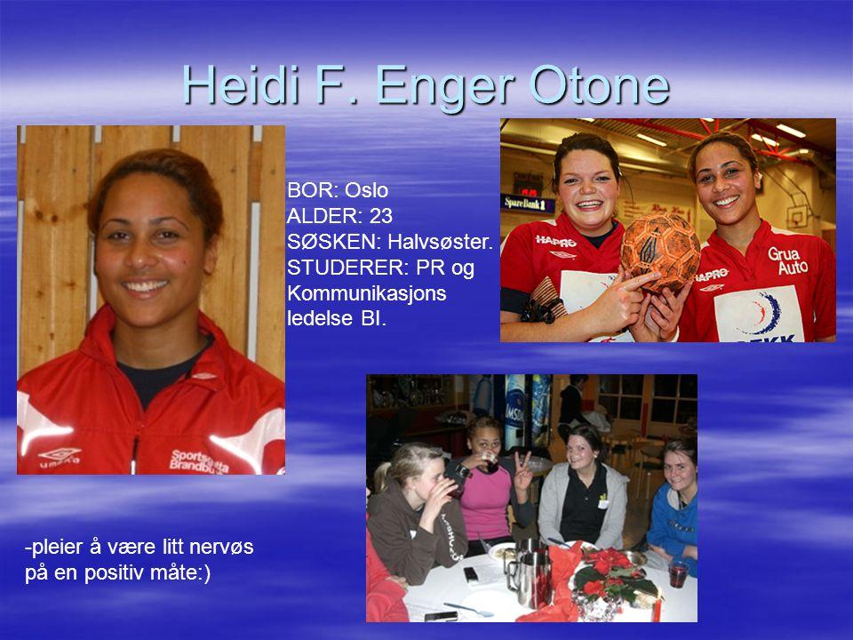 Heidi F. Enger Otone BOR: Oslo ALDER: 23 SØSKEN: Halvsøster. STUDERER: PR og Kommunikasjons ledelse BI. -pleier å være litt nervøs på en positiv måte: