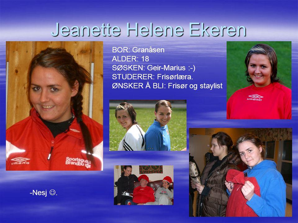 Jeanette Helene Ekeren BOR: Granåsen ALDER: 18 SØSKEN: Geir-Marius :-) STUDERER: Frisørlæra. ØNSKER Å BLI: Frisør og staylist -Nesj.
