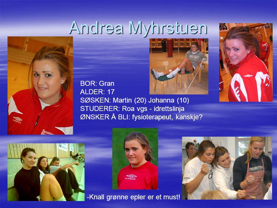Andrea Myhrstuen BOR: Gran ALDER: 17 SØSKEN: Martin (20) Johanna (10) STUDERER: Roa vgs - idrettslinja ØNSKER Å BLI: fysioterapeut, kanskje.