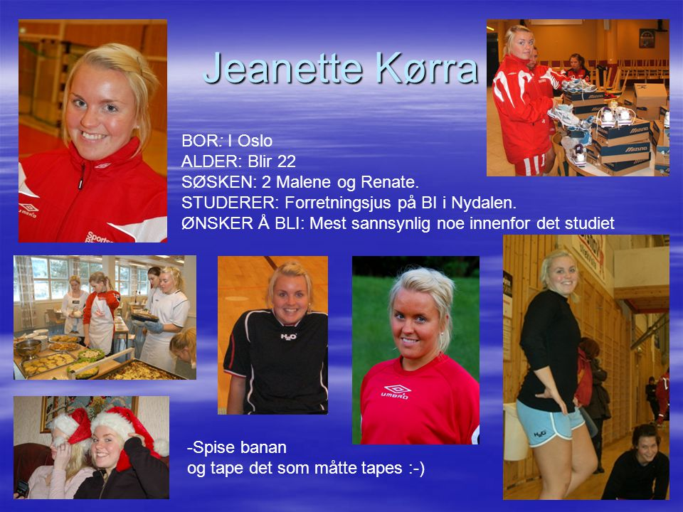 Jeanette Kørra BOR: I Oslo ALDER: Blir 22 SØSKEN: 2 Malene og Renate. STUDERER: Forretningsjus på BI i Nydalen. ØNSKER Å BLI: Mest sannsynlig noe inne