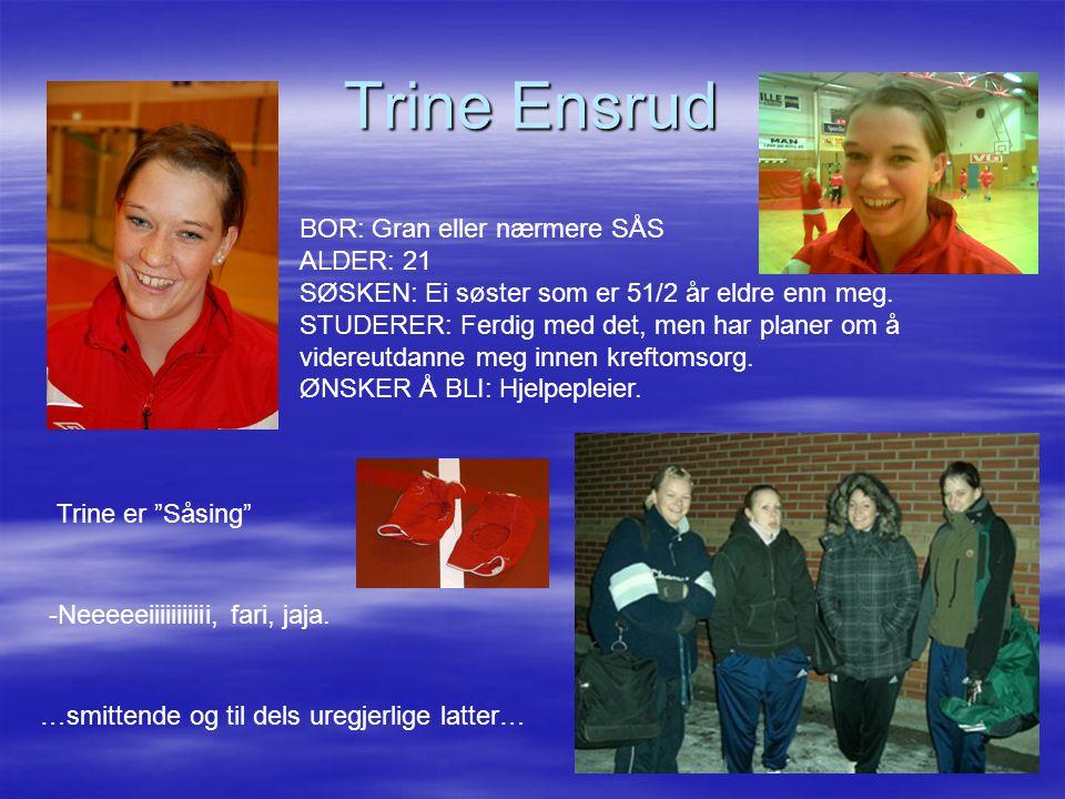 Trine Ensrud BOR: Gran eller nærmere SÅS ALDER: 21 SØSKEN: Ei søster som er 51/2 år eldre enn meg.