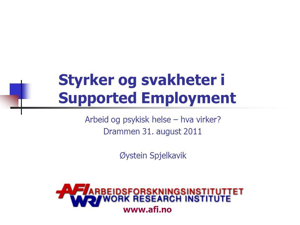www.afi.no Styrker og svakheter i Supported Employment Arbeid og psykisk helse – hva virker? Drammen 31. august 2011 Øystein Spjelkavik