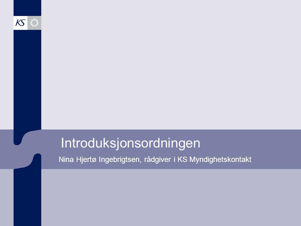 Introduksjonsordningen Nina Hjertø Ingebrigtsen, rådgiver i KS Myndighetskontakt