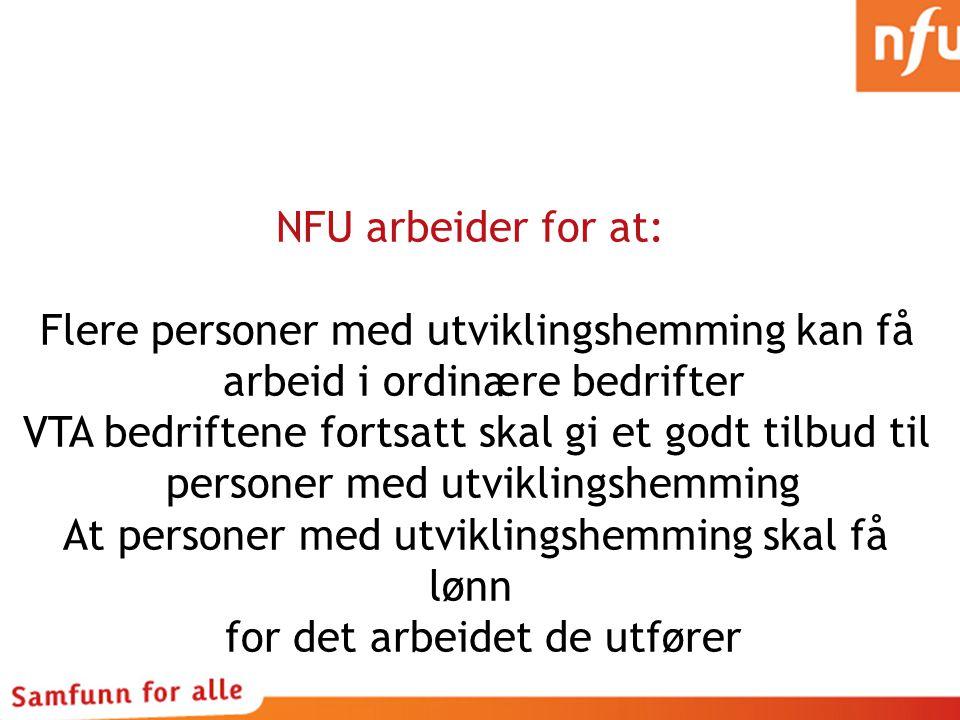 NFU arbeider for at: Flere personer med utviklingshemming kan få arbeid i ordinære bedrifter VTA bedriftene fortsatt skal gi et godt tilbud til person