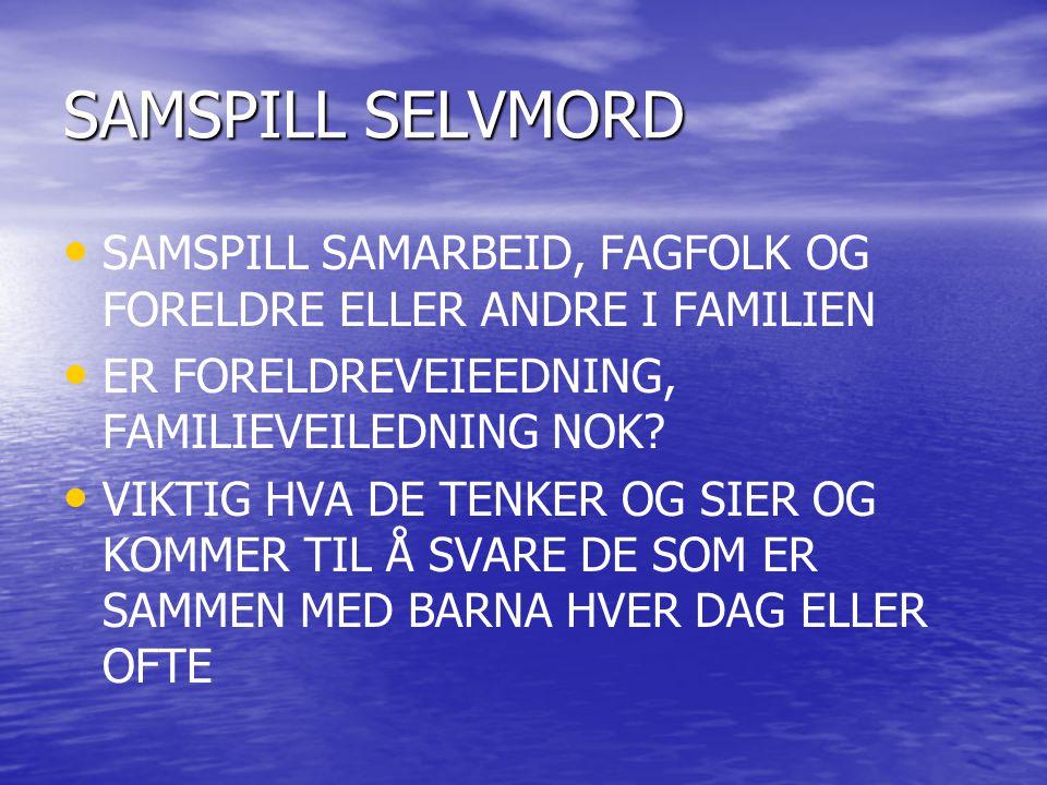 SAMSPILL SELVMORD SAMSPILL SAMARBEID, FAGFOLK OG FORELDRE ELLER ANDRE I FAMILIEN ER FORELDREVEIEEDNING, FAMILIEVEILEDNING NOK? VIKTIG HVA DE TENKER OG