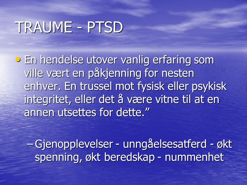 TRAUME - PTSD En hendelse utover vanlig erfaring som ville vært en påkjenning for nesten enhver. En trussel mot fysisk eller psykisk integritet, eller