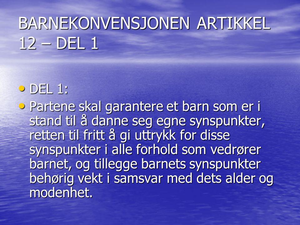 BARNEKONVENSJONEN ARTIKKEL 12 – DEL 1 DEL 1: DEL 1: Partene skal garantere et barn som er i stand til å danne seg egne synspunkter, retten til fritt å