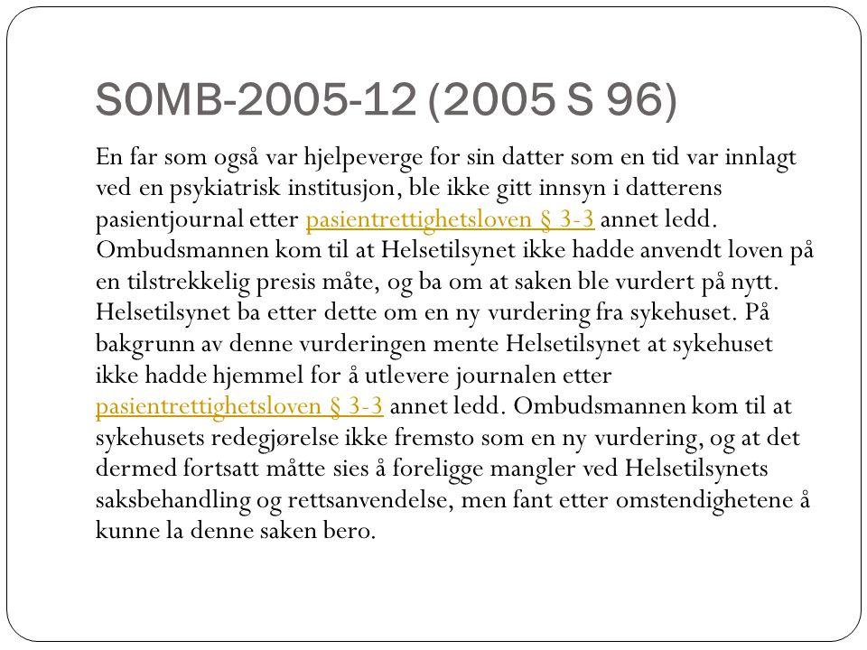 SOMB-2005-12 (2005 S 96) En far som også var hjelpeverge for sin datter som en tid var innlagt ved en psykiatrisk institusjon, ble ikke gitt innsyn i datterens pasientjournal etter pasientrettighetsloven § 3-3 annet ledd.