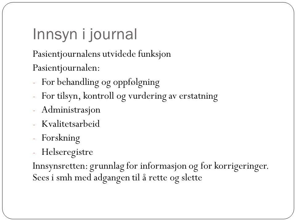 Innsyn i journal Pasientjournalens utvidede funksjon Pasientjournalen: - For behandling og oppfølgning - For tilsyn, kontroll og vurdering av erstatning - Administrasjon - Kvalitetsarbeid - Forskning - Helseregistre Innsynsretten: grunnlag for informasjon og for korrigeringer.