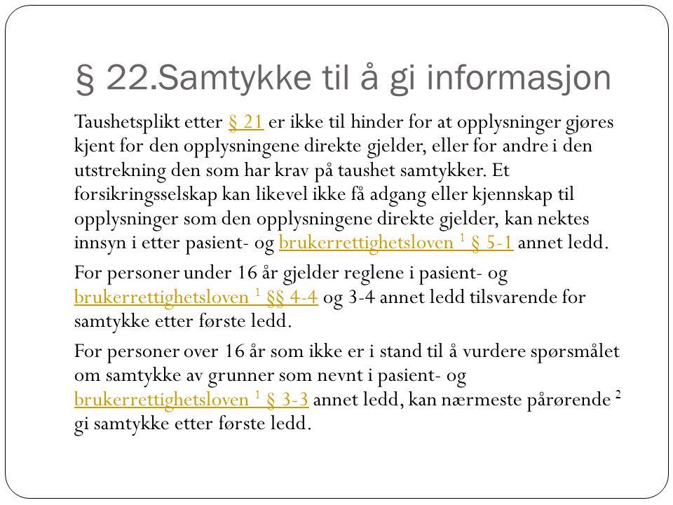 § 22.Samtykke til å gi informasjon Taushetsplikt etter § 21 er ikke til hinder for at opplysninger gjøres kjent for den opplysningene direkte gjelder, eller for andre i den utstrekning den som har krav på taushet samtykker.