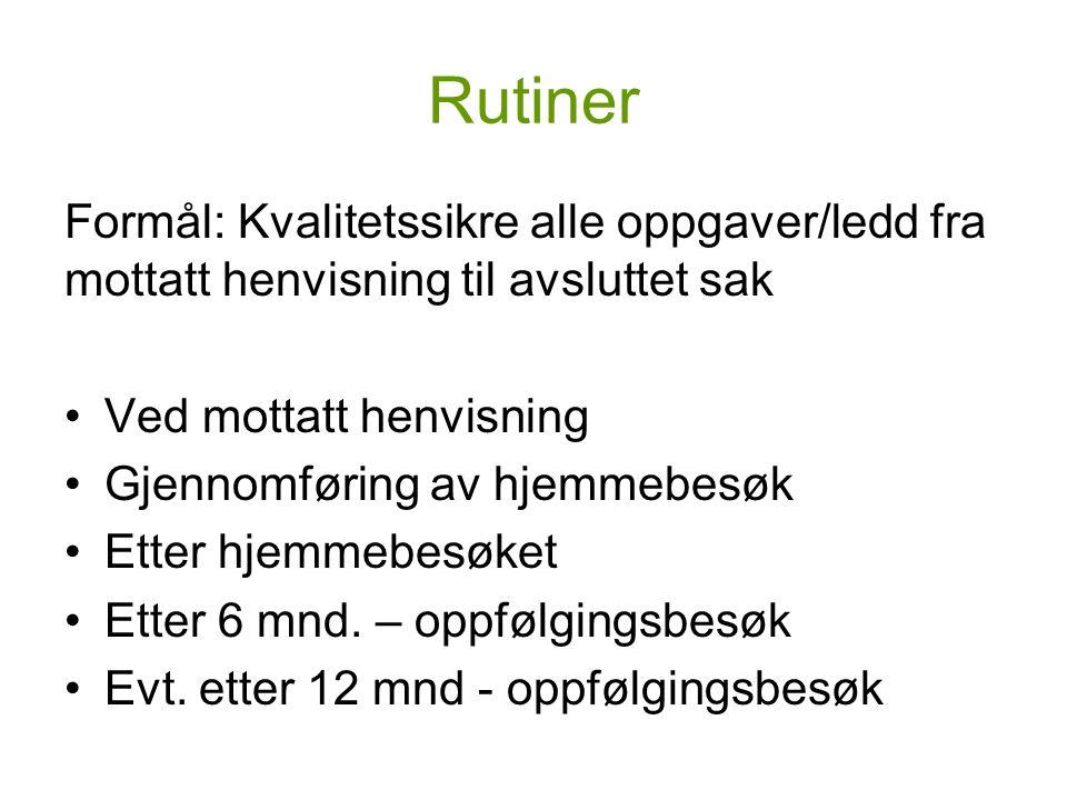 Rutiner Formål: Kvalitetssikre alle oppgaver/ledd fra mottatt henvisning til avsluttet sak Ved mottatt henvisning Gjennomføring av hjemmebesøk Etter hjemmebesøket Etter 6 mnd.