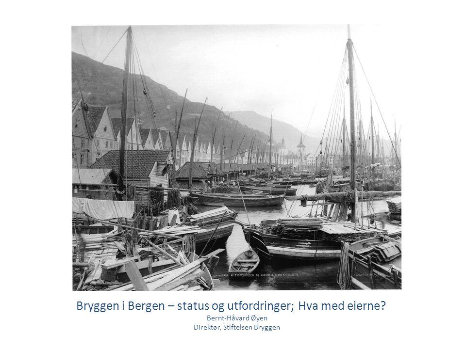 Bryggen i Bergen – status og utfordringer; Hva med eierne? Bernt-Håvard Øyen Direktør, Stiftelsen Bryggen