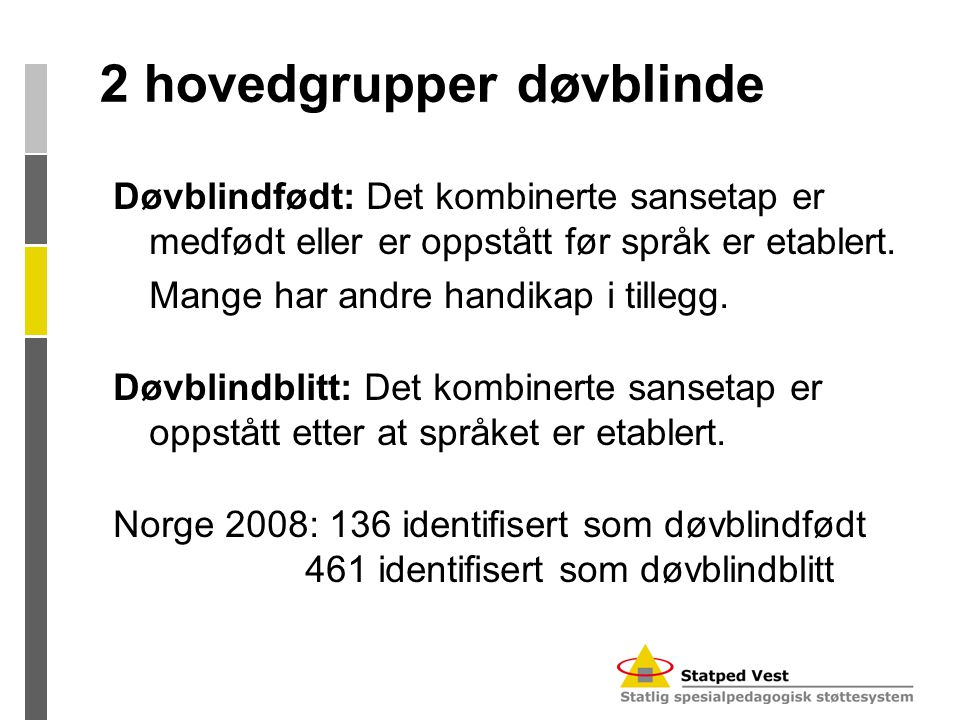 2 hovedgrupper døvblinde Døvblindfødt: Det kombinerte sansetap er medfødt eller er oppstått før språk er etablert. Mange har andre handikap i tillegg.