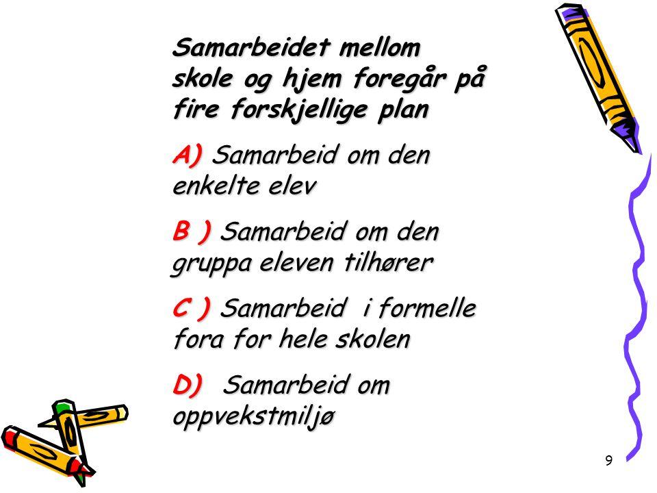9 Samarbeidet mellom skole og hjem foregår på fire forskjellige plan A) Samarbeid om den enkelte elev B ) Samarbeid om den gruppa eleven tilhører C )