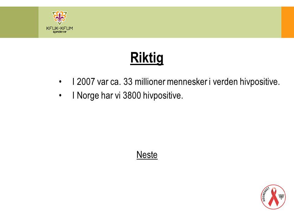 Riktig I 2007 var ca. 33 millioner mennesker i verden hivpositive. I Norge har vi 3800 hivpositive. Neste