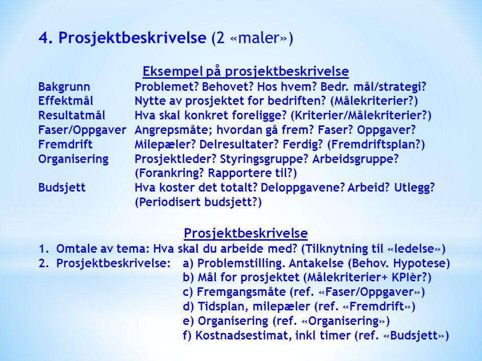 4. Prosjektbeskrivelse (2 «maler») Eksempel på prosjektbeskrivelse BakgrunnProblemet? Behovet? Hos hvem? Bedr. mål/strategi? EffektmålNytte av prosjek