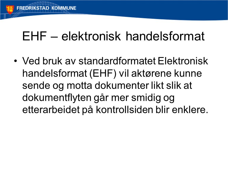 EHF – elektronisk handelsformat Ved bruk av standardformatet Elektronisk handelsformat (EHF) vil aktørene kunne sende og motta dokumenter likt slik at