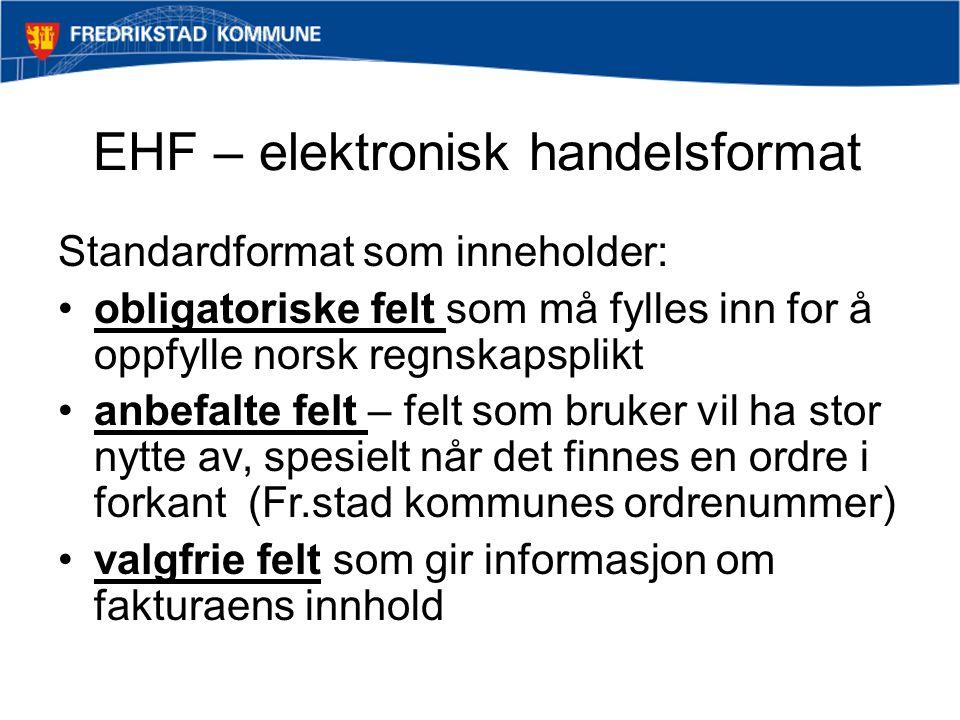 EHF – elektronisk handelsformat Standardformat som inneholder: obligatoriske felt som må fylles inn for å oppfylle norsk regnskapsplikt anbefalte felt