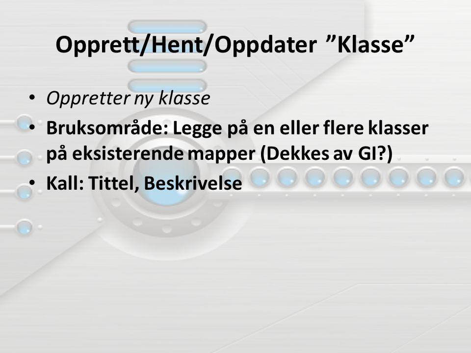 Opprett/Hent/Oppdater Klasse Oppretter ny klasse Bruksområde: Legge på en eller flere klasser på eksisterende mapper (Dekkes av GI?) Kall: Tittel, Beskrivelse