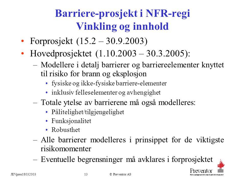 JEVpres1803200313 © Preventor AS Barriere-prosjekt i NFR-regi Vinkling og innhold Forprosjekt (15.2 – 30.9.2003) Hovedprosjektet (1.10.2003 – 30.3.2005): –Modellere i detalj barrierer og barriereelementer knyttet til risiko for brann og eksplosjon fysiske og ikke-fysiske barriere-elementer inklusiv felleselementer og avhengighet –Totale ytelse av barrierene må også modelleres: Pålitelighet/tilgjengelighet Funksjonalitet Robusthet –Alle barrierer modelleres i prinsippet for de viktigste risikomomenter –Eventuelle begrensninger må avklares i forprosjektet