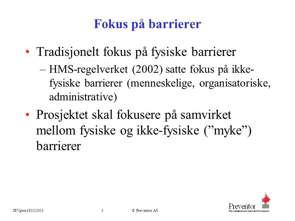 JEVpres180320033 © Preventor AS Fokus på barrierer Tradisjonelt fokus på fysiske barrierer –HMS-regelverket (2002) satte fokus på ikke- fysiske barrierer (menneskelige, organisatoriske, administrative) Prosjektet skal fokusere på samvirket mellom fysiske og ikke-fysiske ( myke ) barrierer